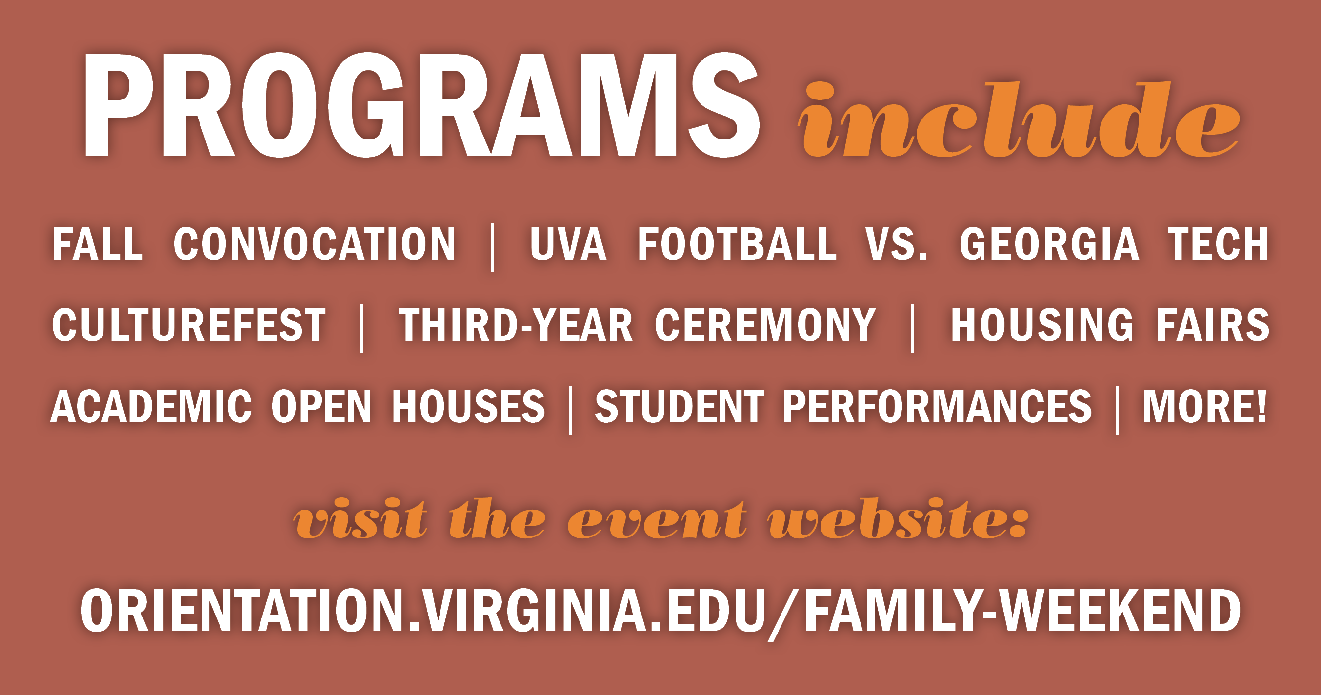 The Family Weekend schedule includes Fall Convocation, UVA Football vs. Georgie Tech, CultureFest, the Third-Year Ceremony, Housing Fairs, Academic Open Houses, Student Performances, and more! Visit the event website at orientation.virginia.edu/family-weekend for more information.