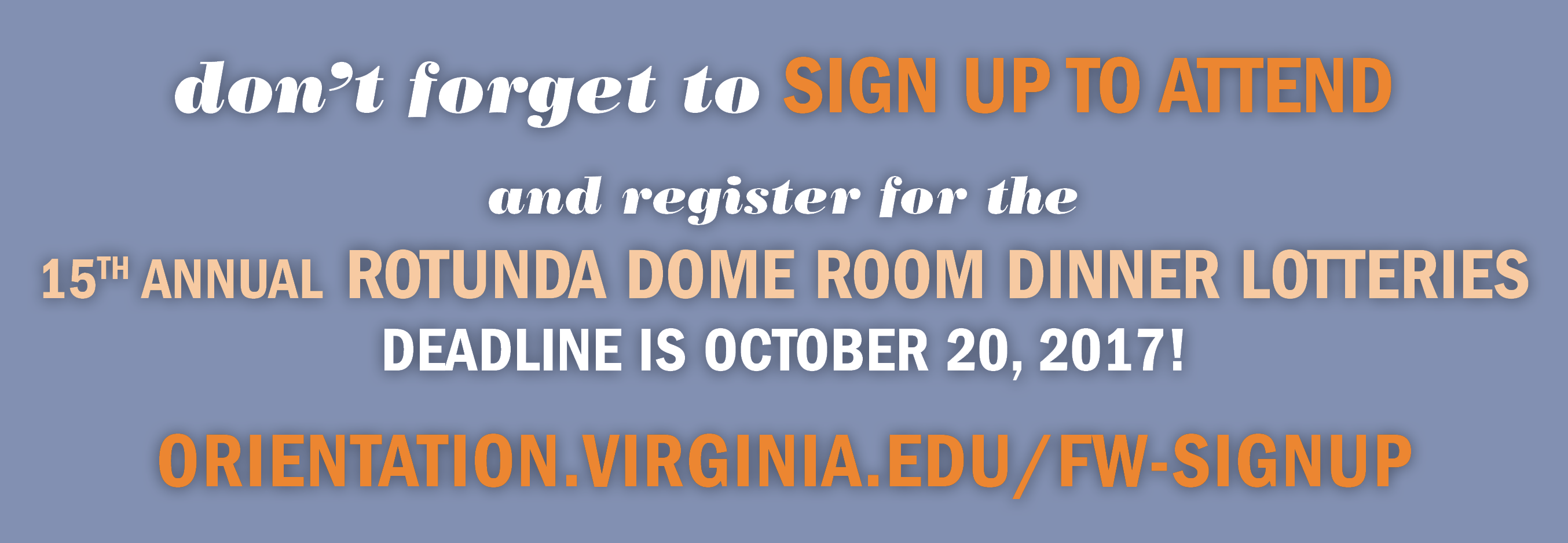 You can sign up for Family Weekend at orientation.virginia.edu/fw-signup! The sign up form includes your opportunity to register for the 15th Annual Rotunda Dome Room Dinner Lotteries! The deadline to enter the lotteries is October 20, 2017.